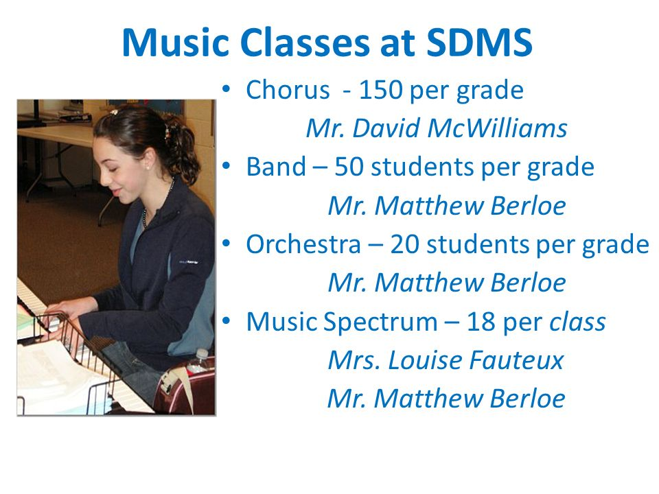 Music Classes at SDMS Chorus - 150 per grade Mr. David McWilliams Band – 50 students per grade Mr.