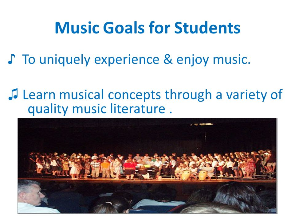 Music Goals for Students To uniquely experience & enjoy music.