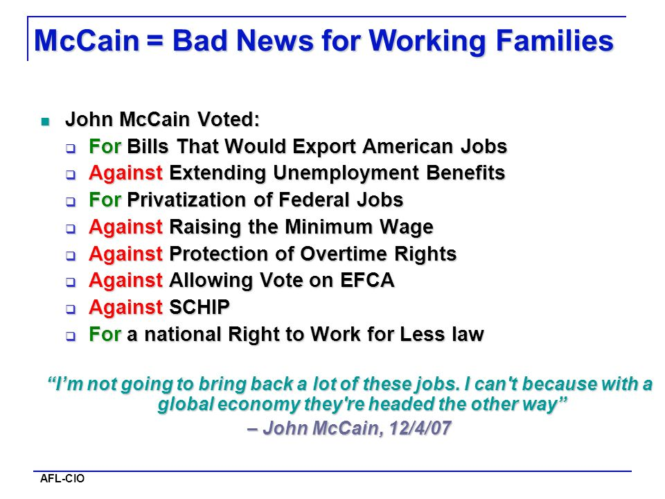 AFL-CIO McCain = Bad News for Working Families John McCain Voted: John McCain Voted: For Bills That Would Export American Jobs For Bills That Would Export American Jobs Against Extending Unemployment Benefits Against Extending Unemployment Benefits For Privatization of Federal Jobs For Privatization of Federal Jobs Against Raising the Minimum Wage Against Raising the Minimum Wage Against Protection of Overtime Rights Against Protection of Overtime Rights Against Allowing Vote on EFCA Against Allowing Vote on EFCA Against SCHIP Against SCHIP For a national Right to Work for Less law For a national Right to Work for Less law Im not going to bring back a lot of these jobs.