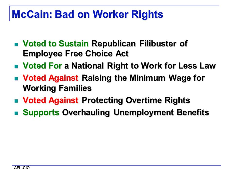 AFL-CIO McCain: Bad on Worker Rights Voted to Sustain Republican Filibuster of Employee Free Choice Act Voted to Sustain Republican Filibuster of Employee Free Choice Act Voted For a National Right to Work for Less Law Voted For a National Right to Work for Less Law Voted Against Raising the Minimum Wage for Working Families Voted Against Raising the Minimum Wage for Working Families Voted Against Protecting Overtime Rights Voted Against Protecting Overtime Rights Supports Overhauling Unemployment Benefits Supports Overhauling Unemployment Benefits