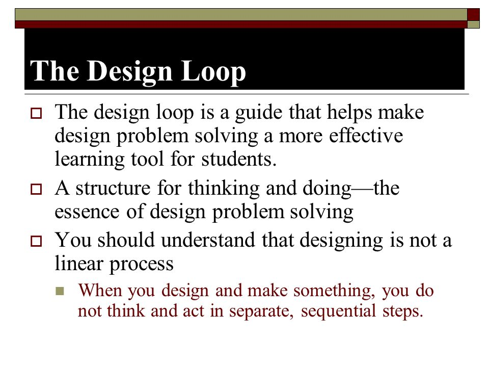 The Design Loop The design loop is a guide that helps make design problem solving a more effective learning tool for students.