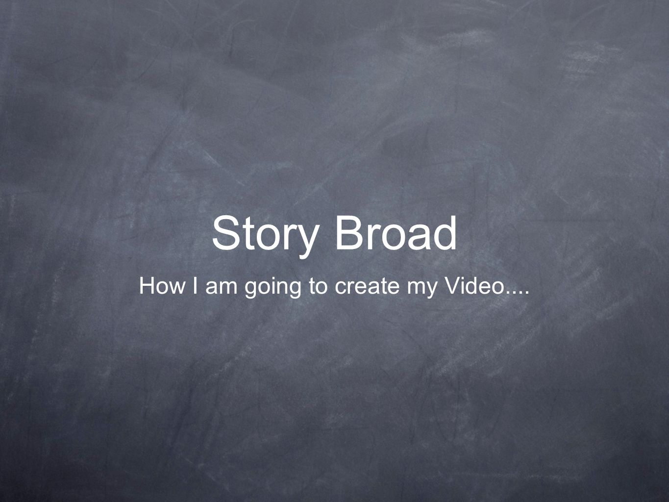 Story Broad How I am going to create my Video....