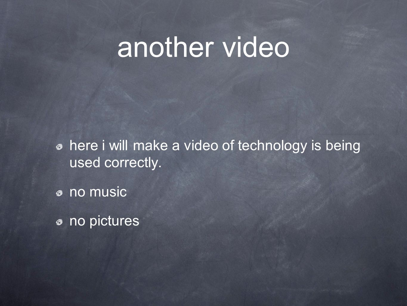 another video here i will make a video of technology is being used correctly. no music no pictures