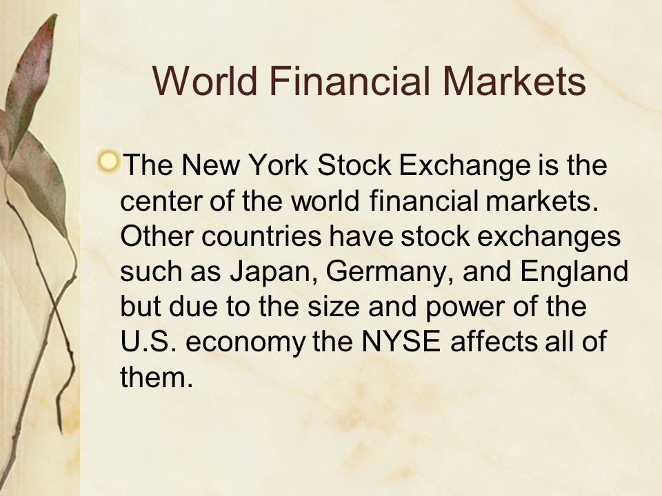 World Financial Markets The New York Stock Exchange is the center of the world financial markets. Other countries have stock exchanges such as Japan,