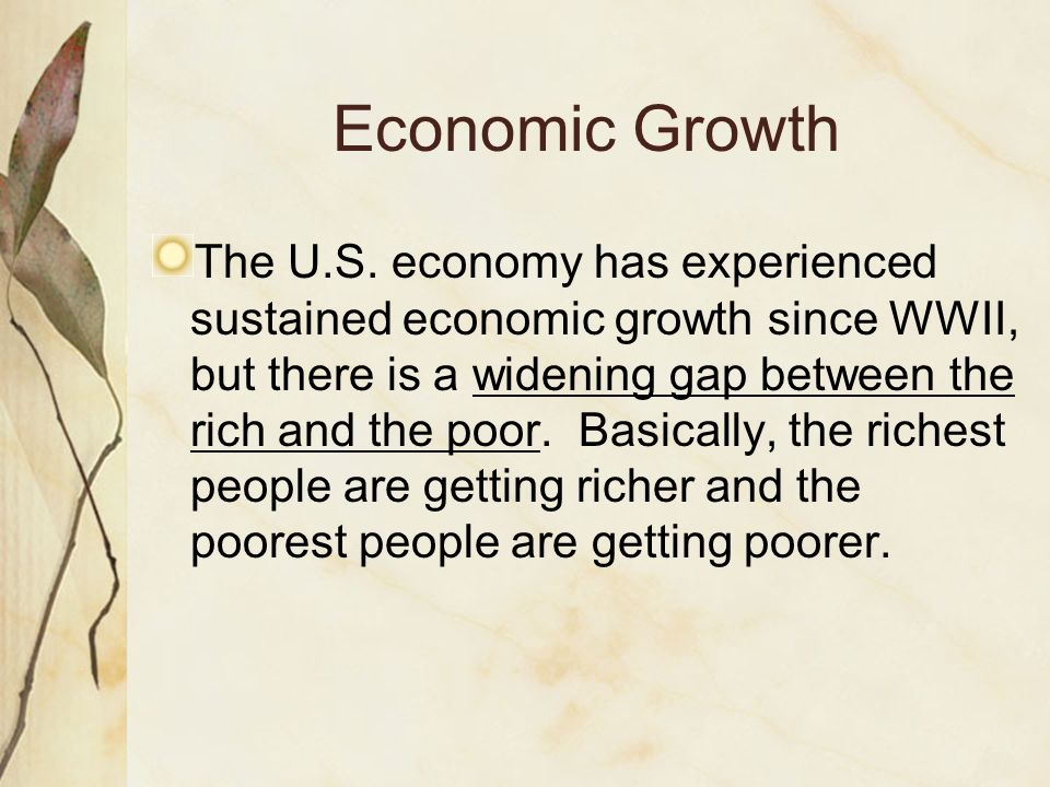 Economic Growth The U.S. economy has experienced sustained economic growth since WWII, but there is a widening gap between the rich and the poor. Basi
