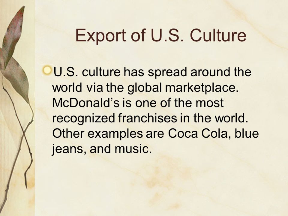 Export of U.S. Culture U.S. culture has spread around the world via the global marketplace. McDonalds is one of the most recognized franchises in the