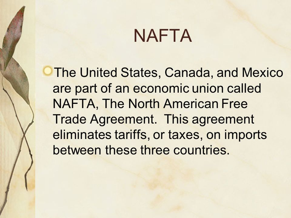 NAFTA The United States, Canada, and Mexico are part of an economic union called NAFTA, The North American Free Trade Agreement. This agreement elimin