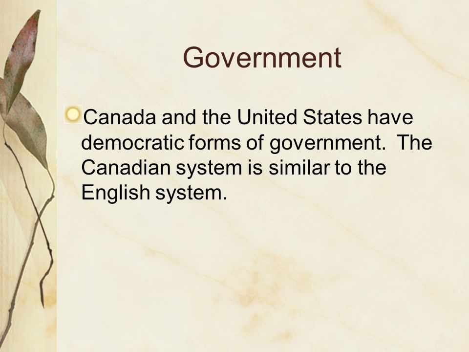 Government Canada and the United States have democratic forms of government. The Canadian system is similar to the English system.
