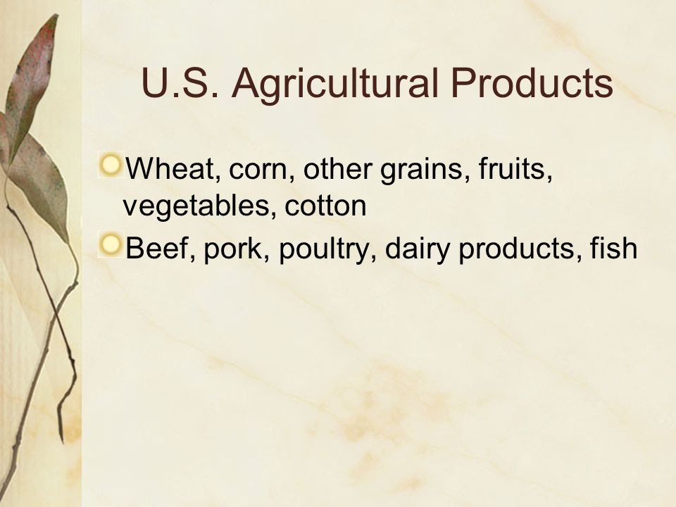 U.S. Agricultural Products Wheat, corn, other grains, fruits, vegetables, cotton Beef, pork, poultry, dairy products, fish