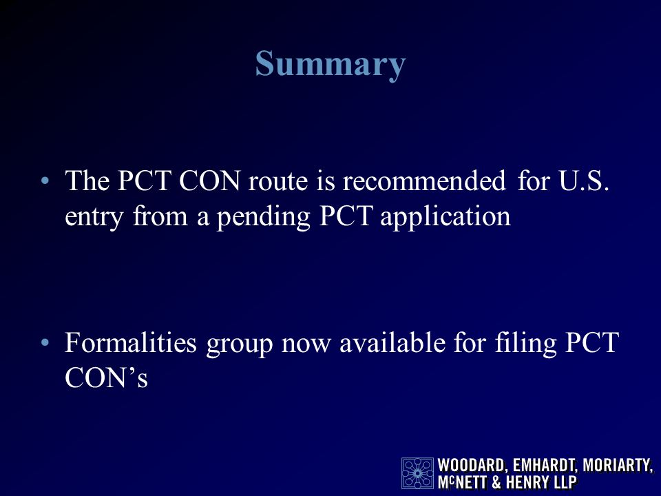 Summary The PCT CON route is recommended for U.S. entry from a pending PCT application Formalities group now available for filing PCT CONs