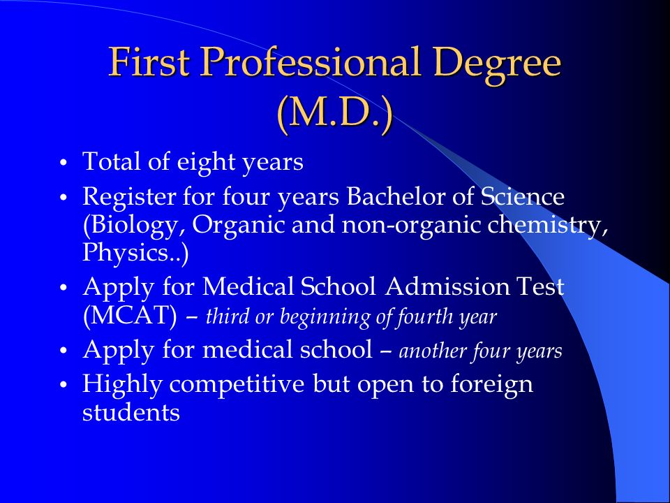 First Professional Degree (M.D.) Total of eight years Register for four years Bachelor of Science (Biology, Organic and non-organic chemistry, Physics