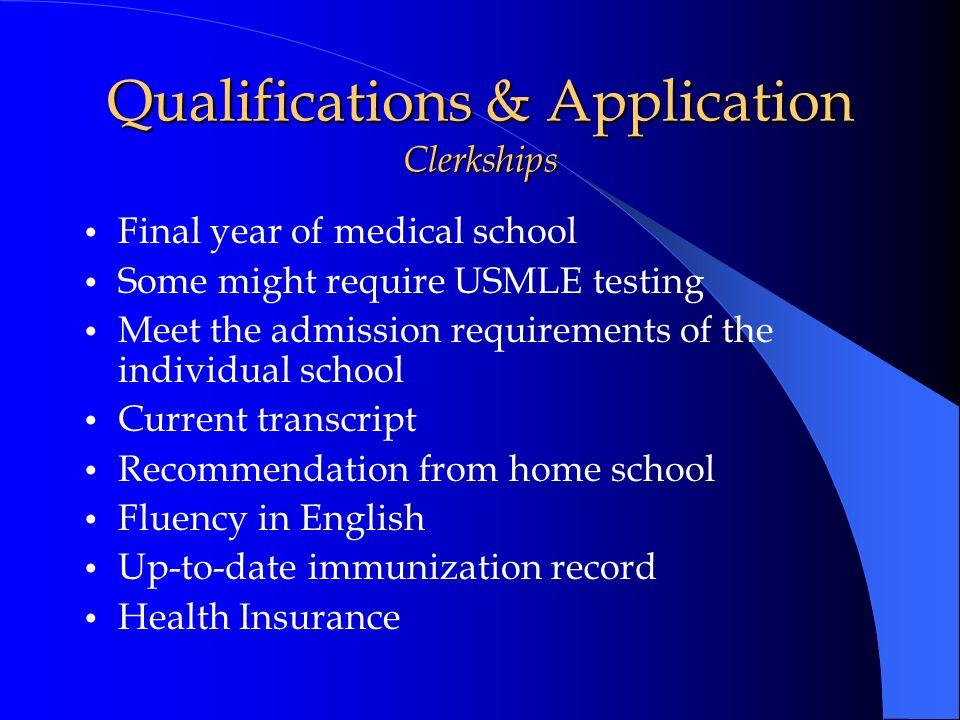 Qualifications & Application Clerkships Final year of medical school Some might require USMLE testing Meet the admission requirements of the individua