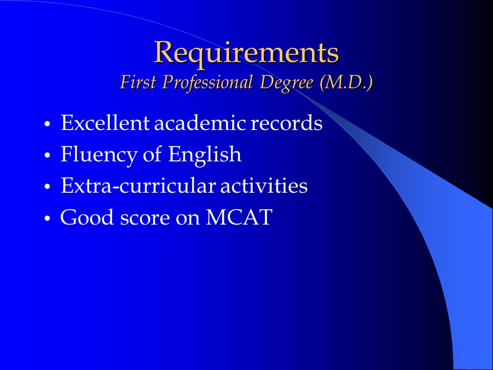 Requirements First Professional Degree (M.D.) Excellent academic records Fluency of English Extra-curricular activities Good score on MCAT