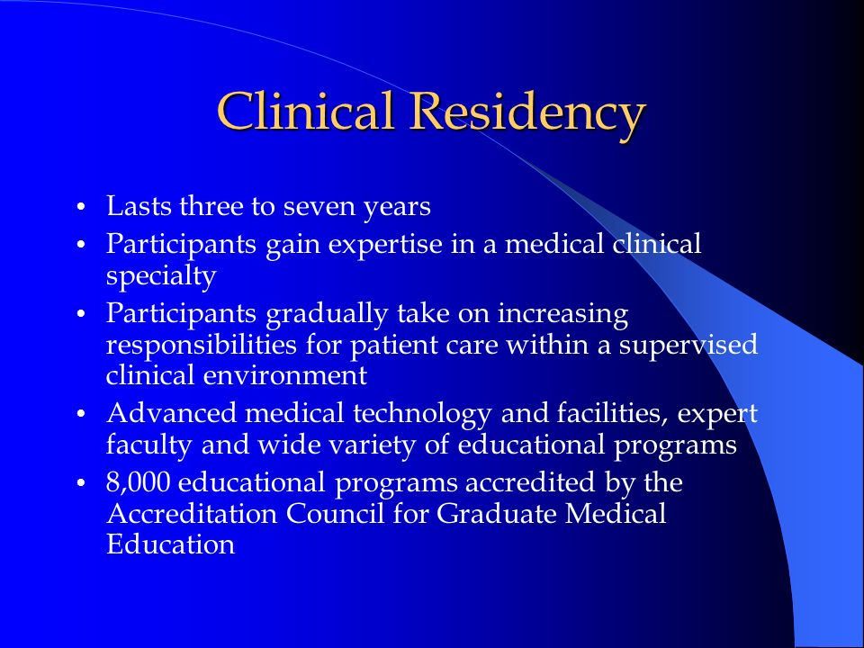 Clinical Residency Lasts three to seven years Participants gain expertise in a medical clinical specialty Participants gradually take on increasing re