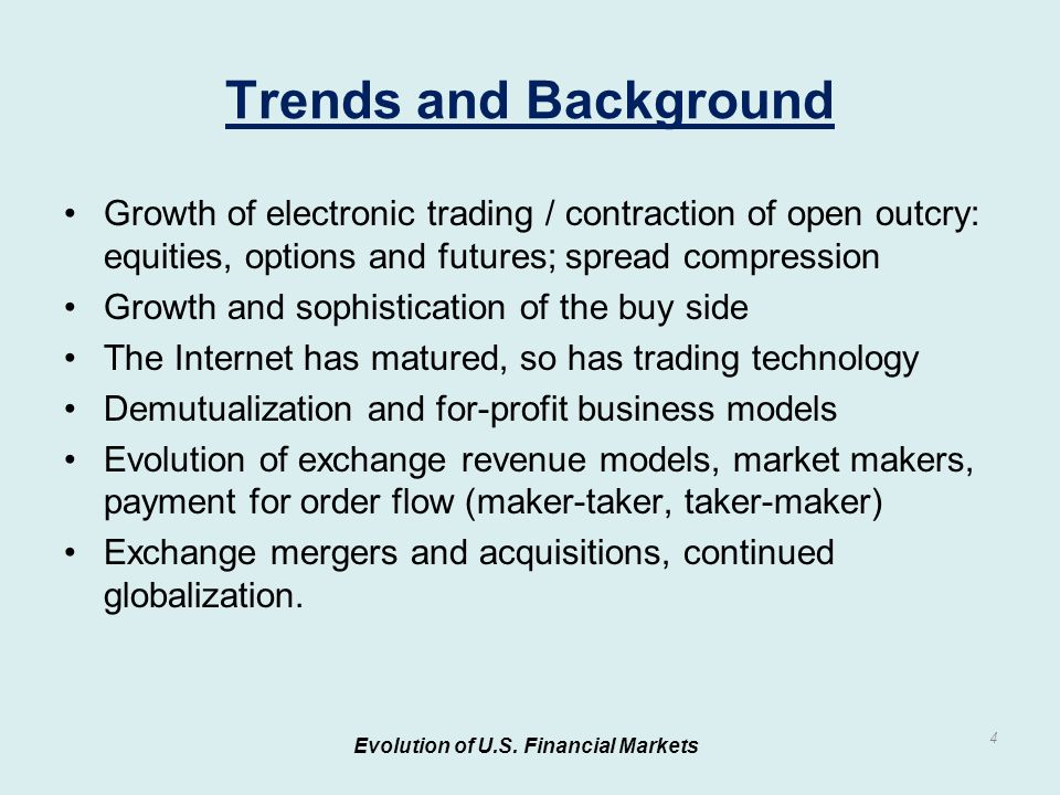 Growth of electronic trading / contraction of open outcry: equities, options and futures; spread compression Growth and sophistication of the buy side The Internet has matured, so has trading technology Demutualization and for-profit business models Evolution of exchange revenue models, market makers, payment for order flow (maker-taker, taker-maker) Exchange mergers and acquisitions, continued globalization.