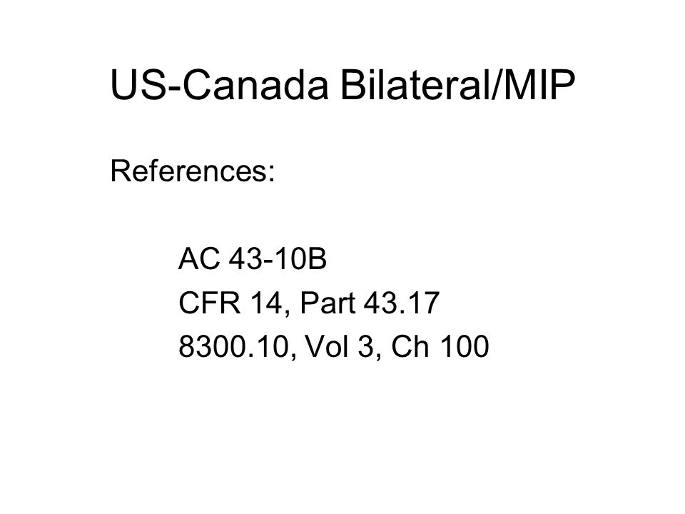 US-Canada Bilateral/MIP References: AC 43-10B CFR 14, Part , Vol 3, Ch 100