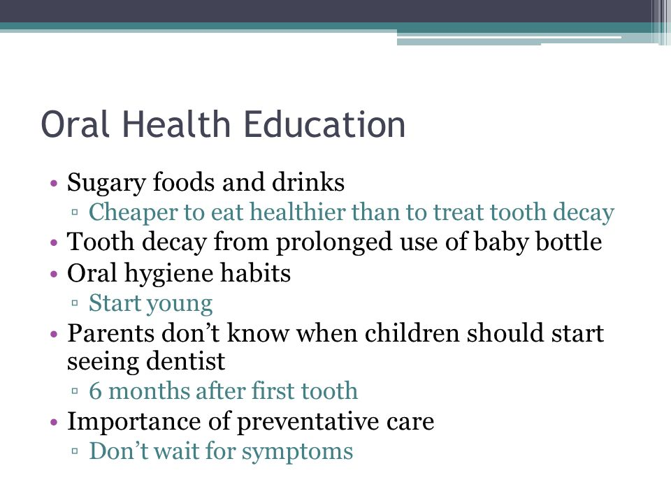 Oral Health Education Sugary foods and drinks Cheaper to eat healthier than to treat tooth decay Tooth decay from prolonged use of baby bottle Oral hy