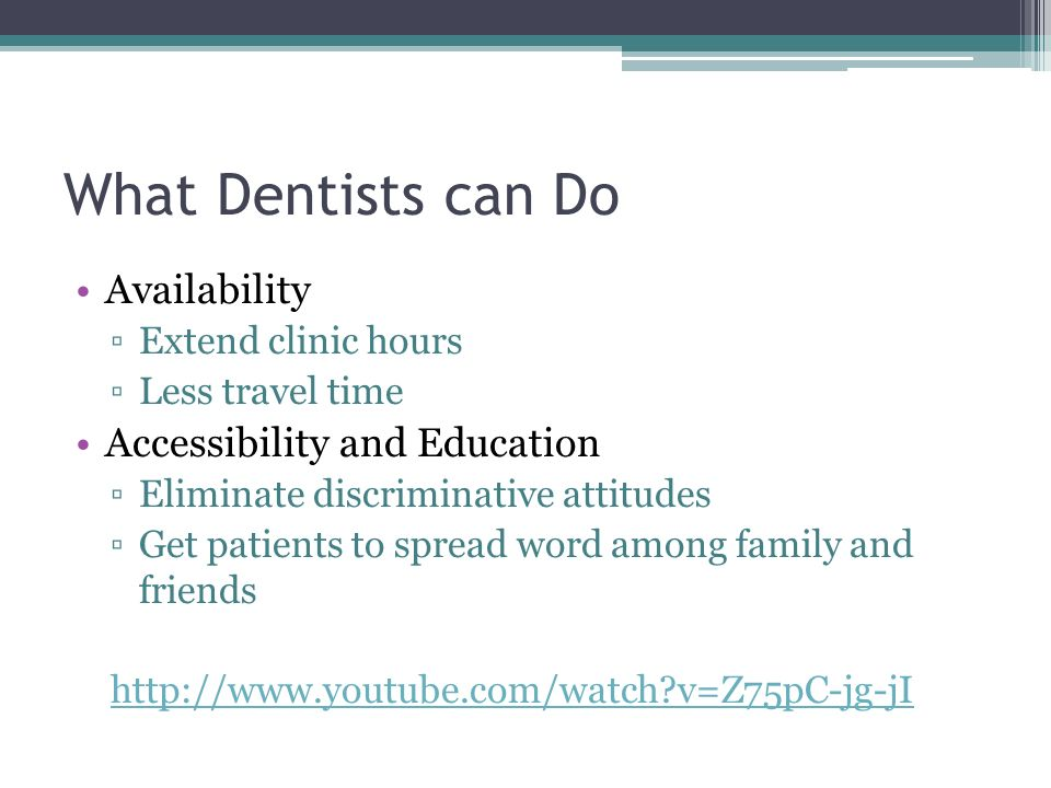 What Dentists can Do Availability Extend clinic hours Less travel time Accessibility and Education Eliminate discriminative attitudes Get patients to spread word among family and friends http://www.youtube.com/watch?v=Z75pC-jg-jI