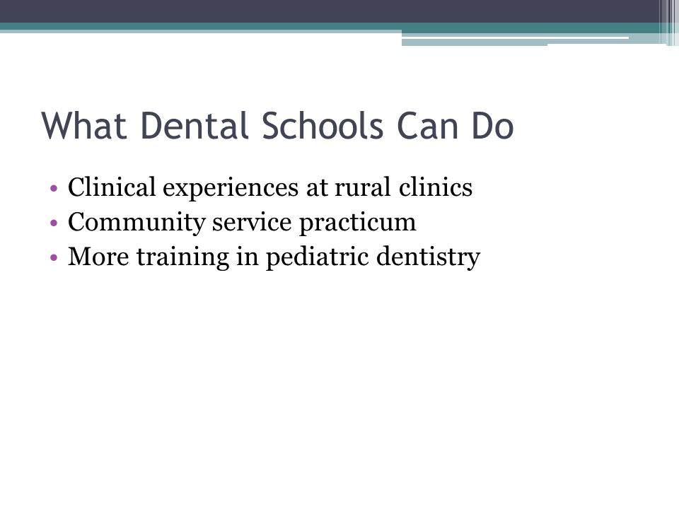 What Dental Schools Can Do Clinical experiences at rural clinics Community service practicum More training in pediatric dentistry