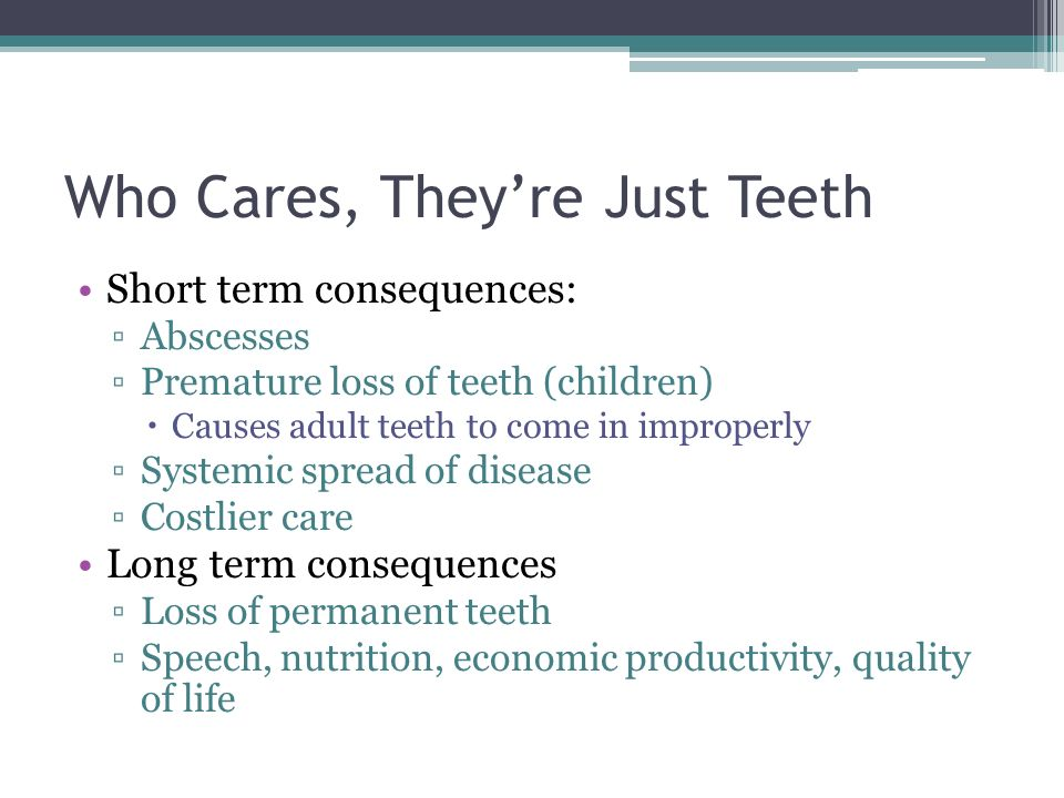 Who Cares, Theyre Just Teeth Short term consequences: Abscesses Premature loss of teeth (children) Causes adult teeth to come in improperly Systemic spread of disease Costlier care Long term consequences Loss of permanent teeth Speech, nutrition, economic productivity, quality of life