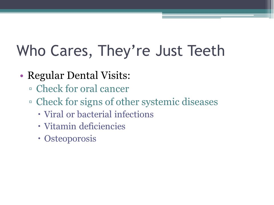 Who Cares, Theyre Just Teeth Regular Dental Visits: Check for oral cancer Check for signs of other systemic diseases Viral or bacterial infections Vitamin deficiencies Osteoporosis