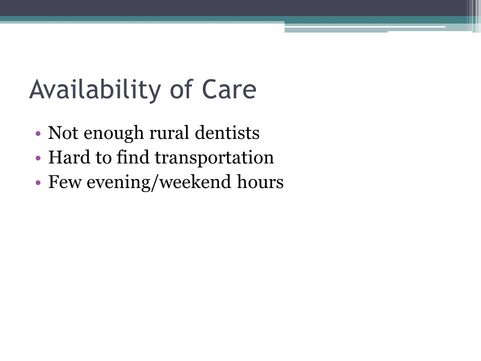 Availability of Care Not enough rural dentists Hard to find transportation Few evening/weekend hours