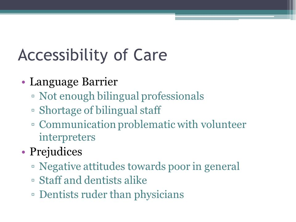 Accessibility of Care Language Barrier Not enough bilingual professionals Shortage of bilingual staff Communication problematic with volunteer interpreters Prejudices Negative attitudes towards poor in general Staff and dentists alike Dentists ruder than physicians