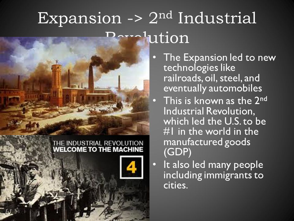 Expansion -> 2 nd Industrial Revolution The Expansion led to new technologies like railroads, oil, steel, and eventually automobiles This is known as the 2 nd Industrial Revolution, which led the U.S.