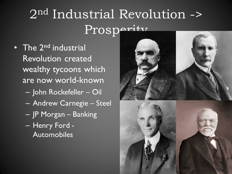 2 nd Industrial Revolution -> Prosperity The 2 nd industrial Revolution created wealthy tycoons which are now world-known – John Rockefeller – Oil – Andrew Carnegie – Steel – JP Morgan – Banking – Henry Ford - Automobiles