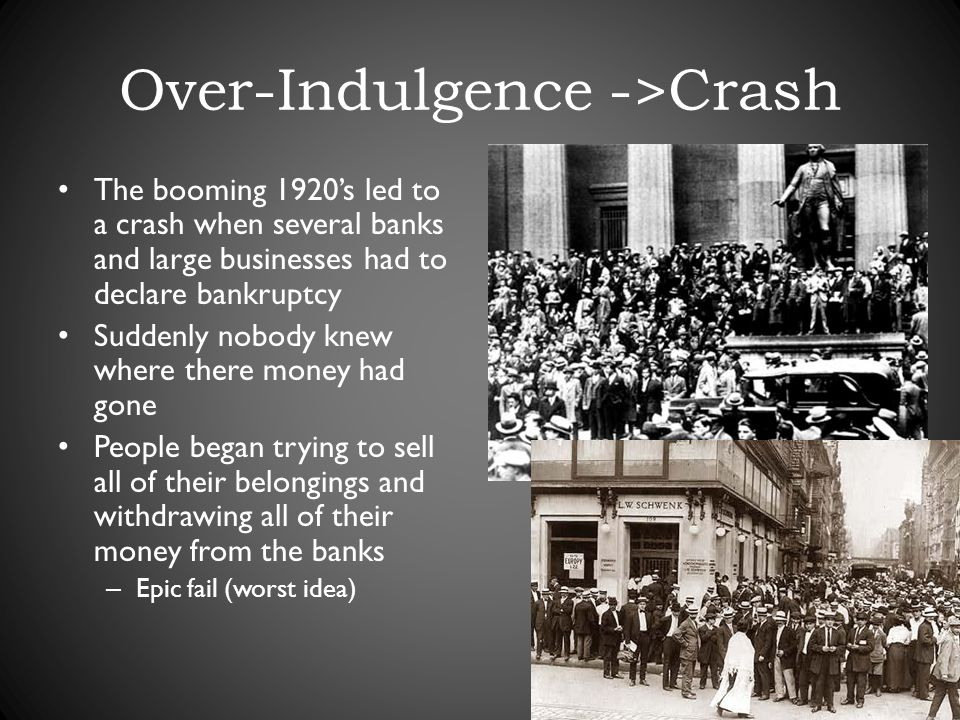 Over-Indulgence ->Crash The booming 1920s led to a crash when several banks and large businesses had to declare bankruptcy Suddenly nobody knew where there money had gone People began trying to sell all of their belongings and withdrawing all of their money from the banks – Epic fail (worst idea)