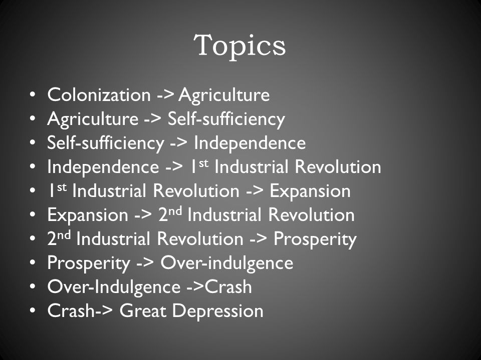 Topics Colonization -> Agriculture Agriculture -> Self-sufficiency Self-sufficiency -> Independence Independence -> 1 st Industrial Revolution 1 st Industrial Revolution -> Expansion Expansion -> 2 nd Industrial Revolution 2 nd Industrial Revolution -> Prosperity Prosperity -> Over-indulgence Over-Indulgence ->Crash Crash-> Great Depression