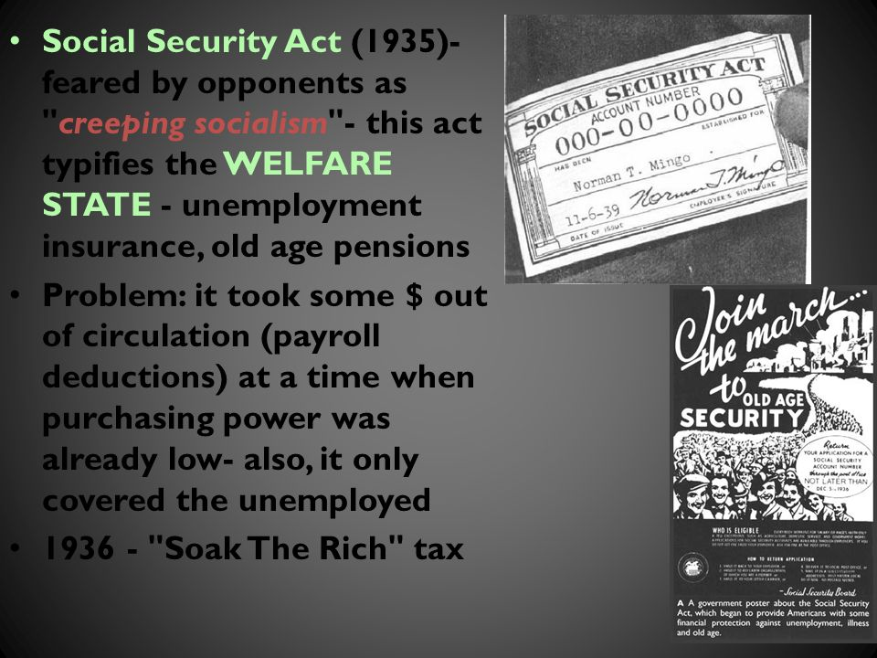 Social Security Act (1935)- feared by opponents as creeping socialism - this act typifies the WELFARE STATE - unemployment insurance, old age pensions Problem: it took some $ out of circulation (payroll deductions) at a time when purchasing power was already low- also, it only covered the unemployed Soak The Rich tax