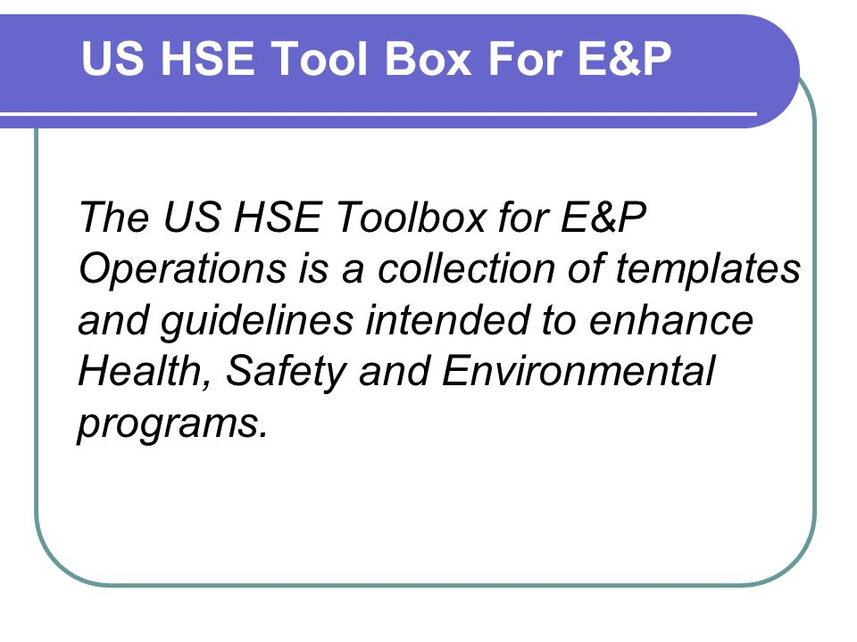 US HSE Tool Box For E&P The US HSE Toolbox for E&P Operations is a collection of templates and guidelines intended to enhance Health, Safety and Environmental programs.
