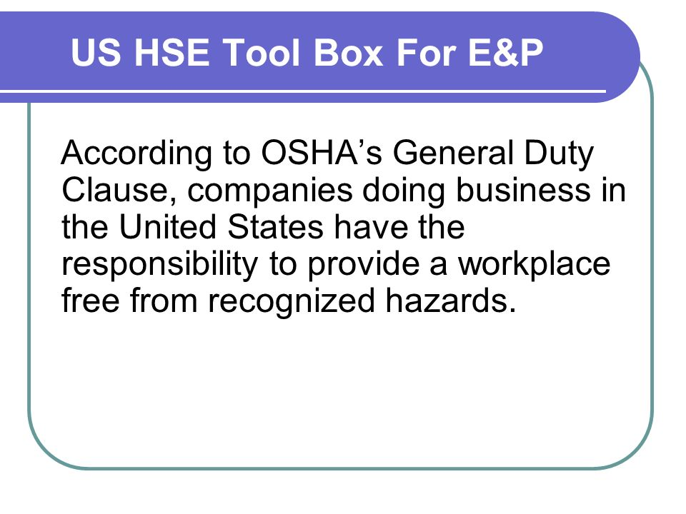 US HSE Tool Box For E&P According to OSHAs General Duty Clause, companies doing business in the United States have the responsibility to provide a workplace free from recognized hazards.