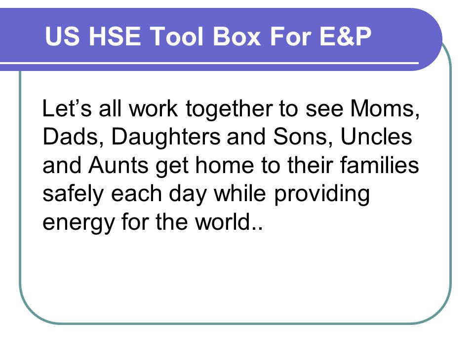 US HSE Tool Box For E&P Lets all work together to see Moms, Dads, Daughters and Sons, Uncles and Aunts get home to their families safely each day while providing energy for the world..