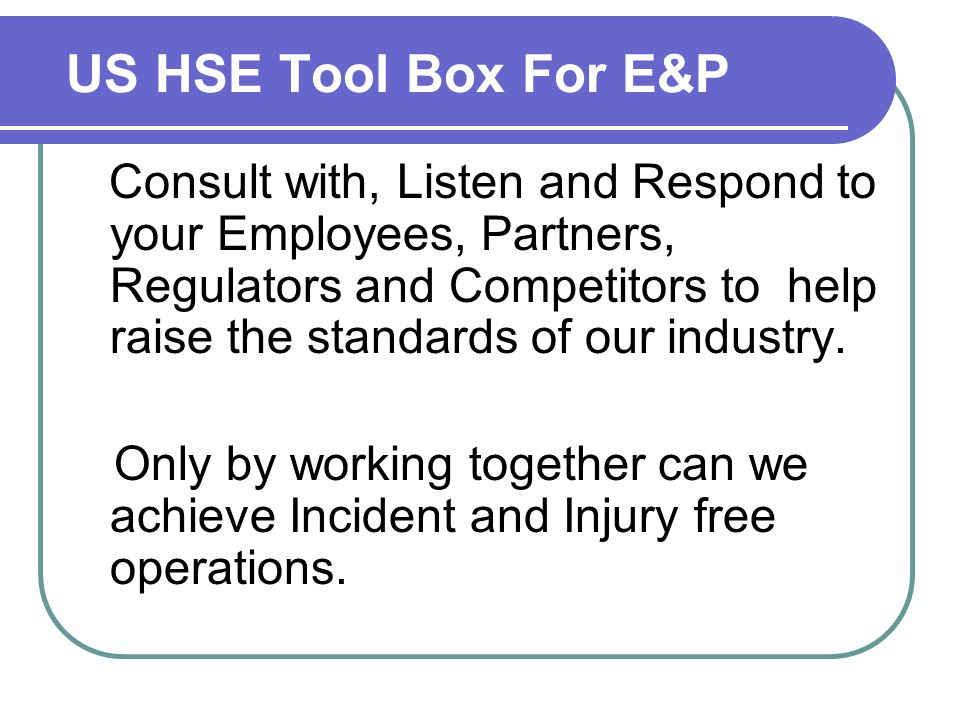 US HSE Tool Box For E&P Consult with, Listen and Respond to your Employees, Partners, Regulators and Competitors to help raise the standards of our industry.