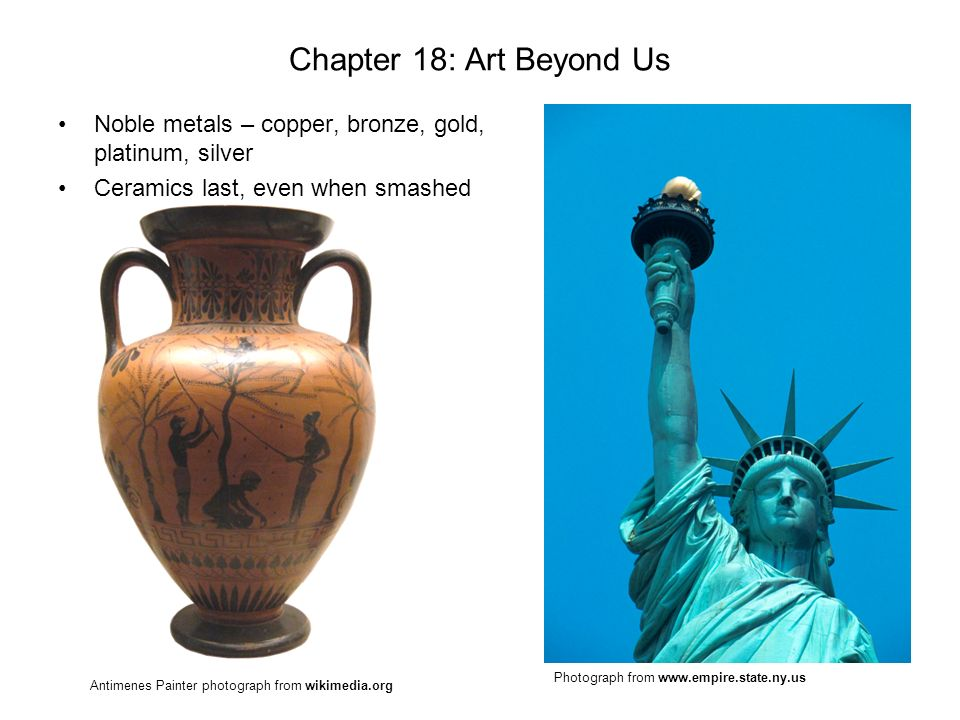 Chapter 18: Art Beyond Us Noble metals – copper, bronze, gold, platinum, silver Ceramics last, even when smashed Photograph from www.empire.state.ny.u
