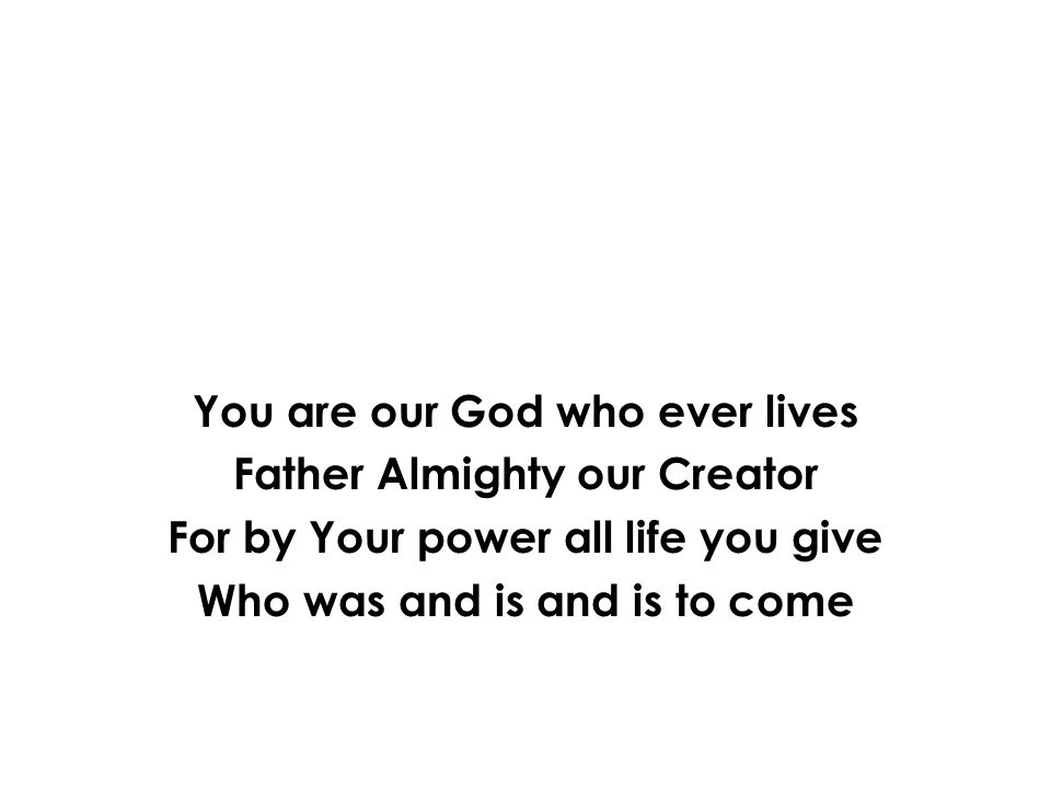 You are our God who ever lives Father Almighty our Creator For by Your power all life you give Who was and is and is to come