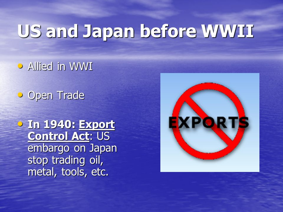 US and Japan before WWII Allied in WWI Allied in WWI Open Trade Open Trade In 1940: Export Control Act: US embargo on Japan stop trading oil, metal, tools, etc.