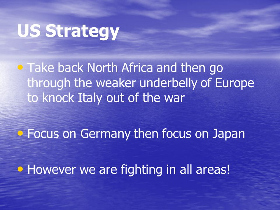 US Strategy Take back North Africa and then go through the weaker underbelly of Europe to knock Italy out of the war Focus on Germany then focus on Japan However we are fighting in all areas!