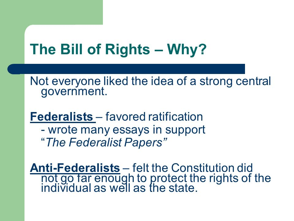 The Bill of Rights – Why? Not everyone liked the idea of a strong central government. Federalists – favored ratification - wrote many essays in suppor
