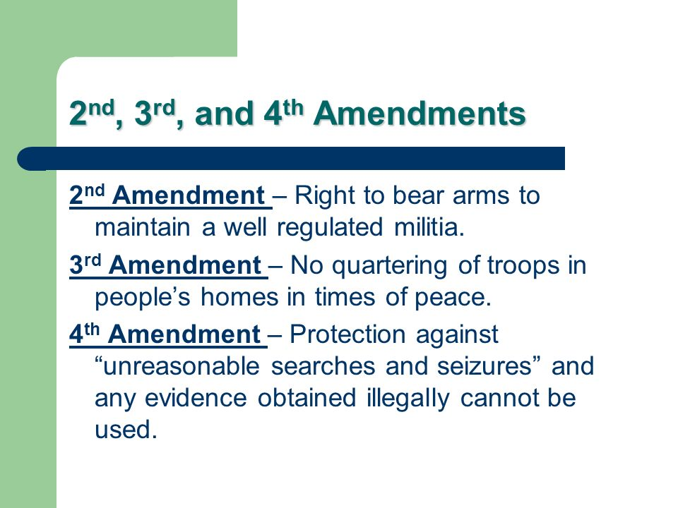 2 nd, 3 rd, and 4 th Amendments 2 nd Amendment – Right to bear arms to maintain a well regulated militia. 3 rd Amendment – No quartering of troops in