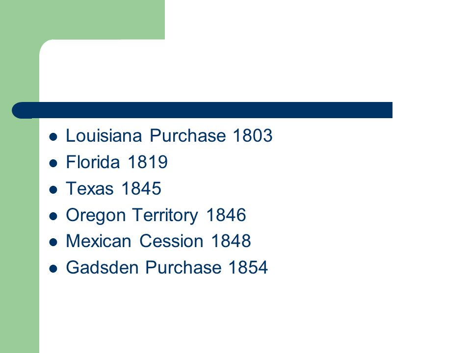 Louisiana Purchase 1803 Florida 1819 Texas 1845 Oregon Territory 1846 Mexican Cession 1848 Gadsden Purchase 1854