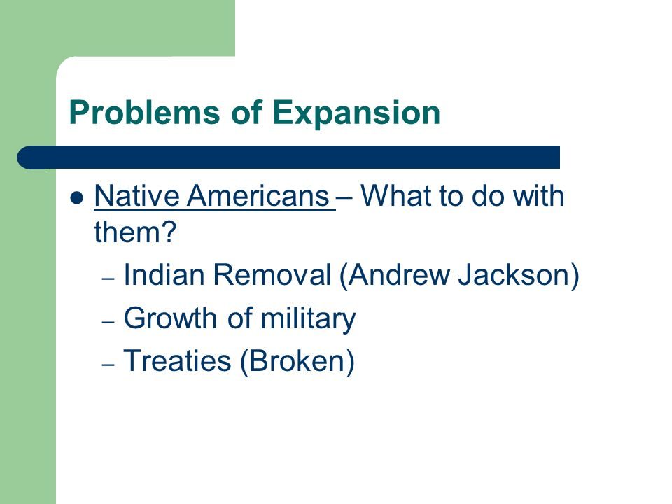 Problems of Expansion Native Americans – What to do with them? – Indian Removal (Andrew Jackson) – Growth of military – Treaties (Broken)