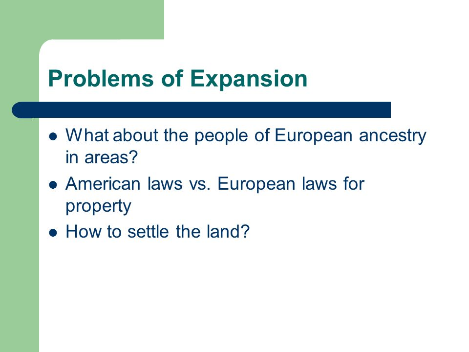 Problems of Expansion What about the people of European ancestry in areas? American laws vs. European laws for property How to settle the land?