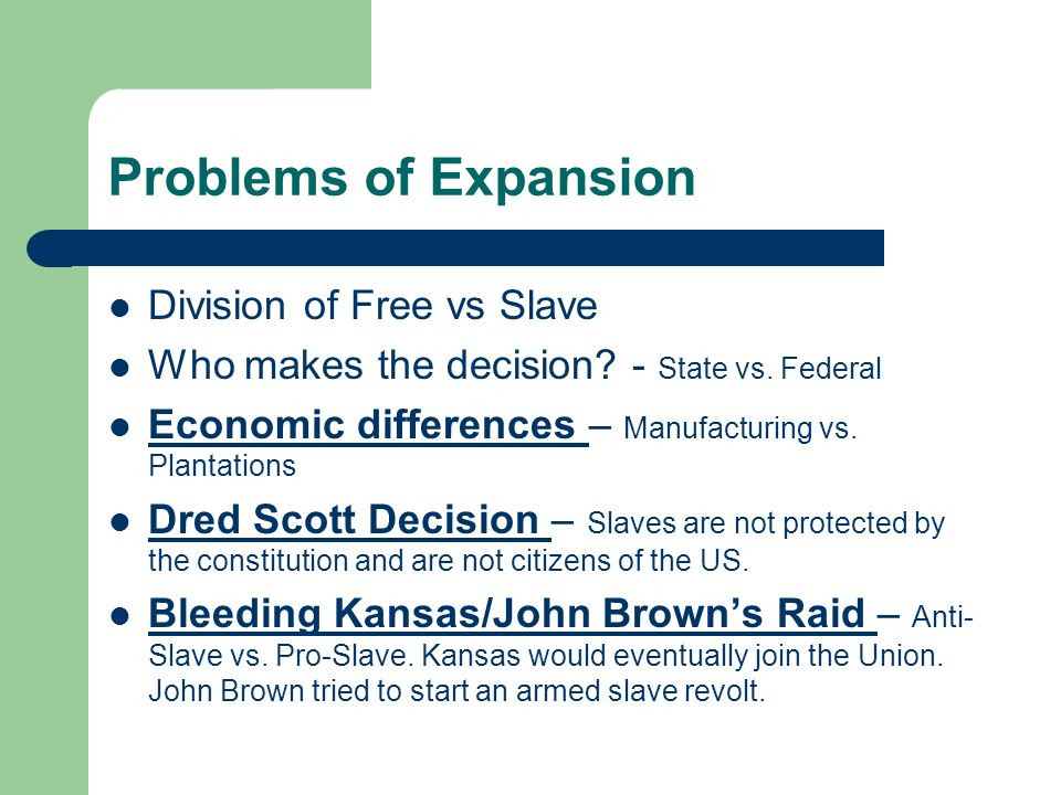 Problems of Expansion Division of Free vs Slave Who makes the decision? - State vs. Federal Economic differences – Manufacturing vs. Plantations Dred