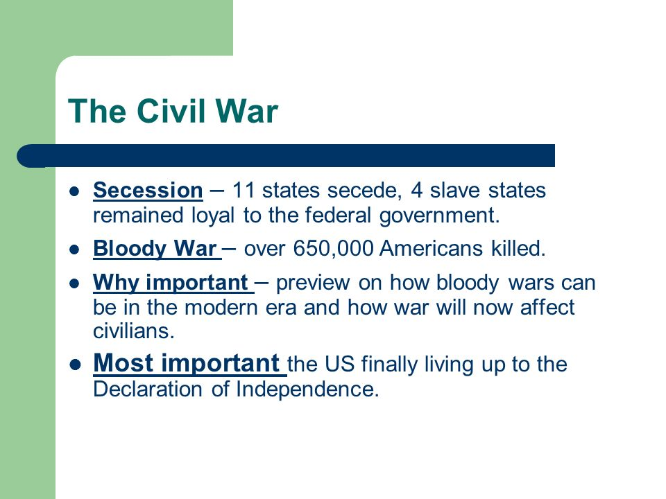 The Civil War Secession – 11 states secede, 4 slave states remained loyal to the federal government. Bloody War – over 650,000 Americans killed. Why i