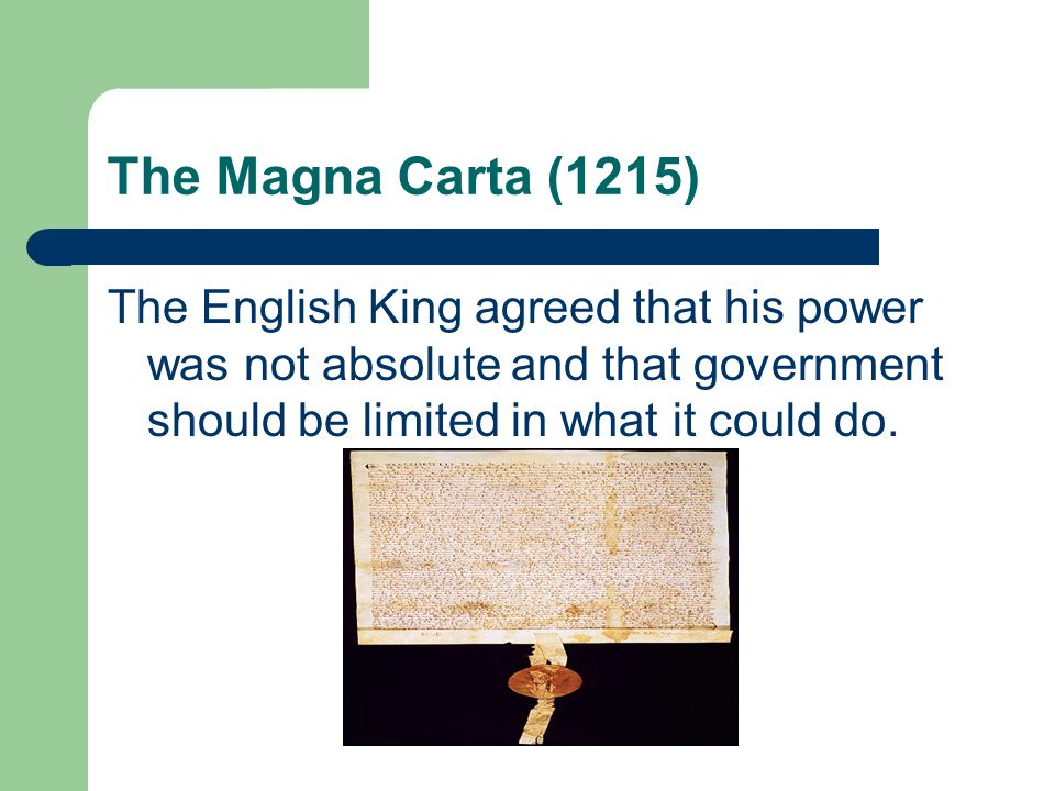 The Magna Carta (1215) The English King agreed that his power was not absolute and that government should be limited in what it could do.