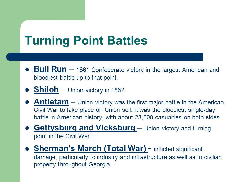 Turning Point Battles Bull Run – 1861 Confederate victory in the largest American and bloodiest battle up to that point. Shiloh – Union victory in 186