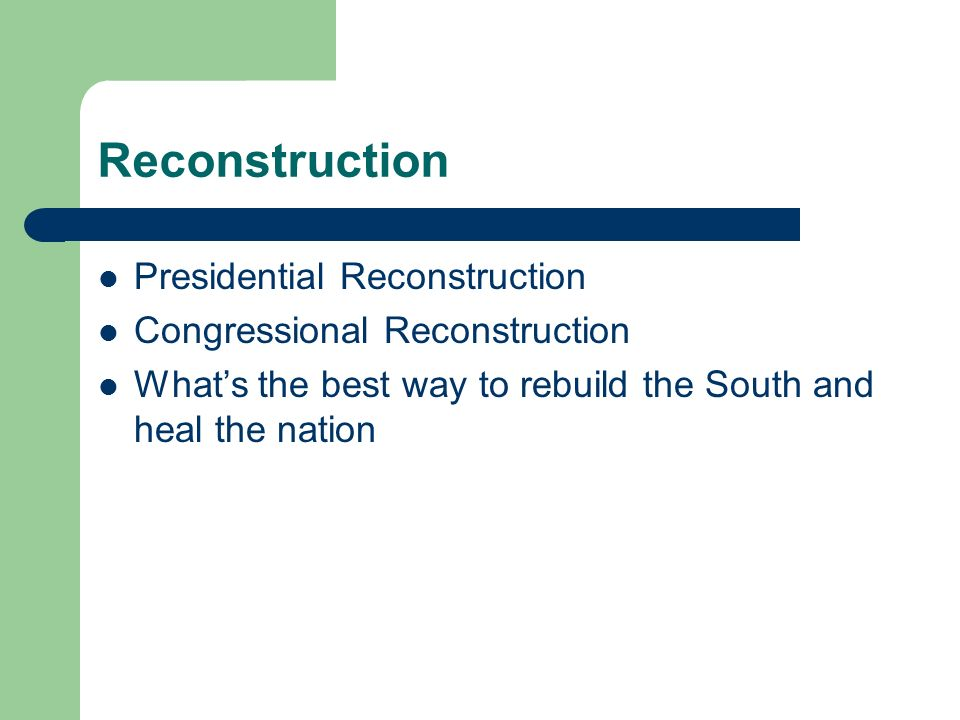 Reconstruction Presidential Reconstruction Congressional Reconstruction Whats the best way to rebuild the South and heal the nation